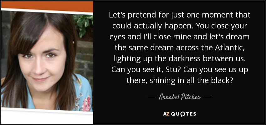 Let's pretend for just one moment that could actually happen. You close your eyes and I'll close mine and let's dream the same dream across the Atlantic, lighting up the darkness between us. Can you see it, Stu? Can you see us up there, shining in all the black? - Annabel Pitcher