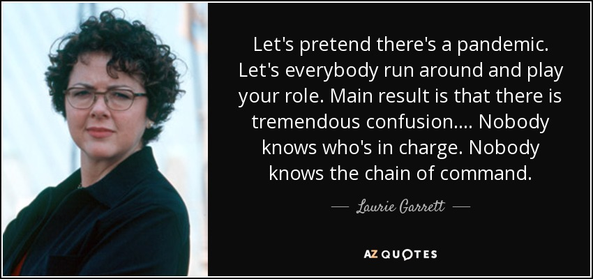 Let's pretend there's a pandemic. Let's everybody run around and play your role. Main result is that there is tremendous confusion. ... Nobody knows who's in charge. Nobody knows the chain of command. - Laurie Garrett