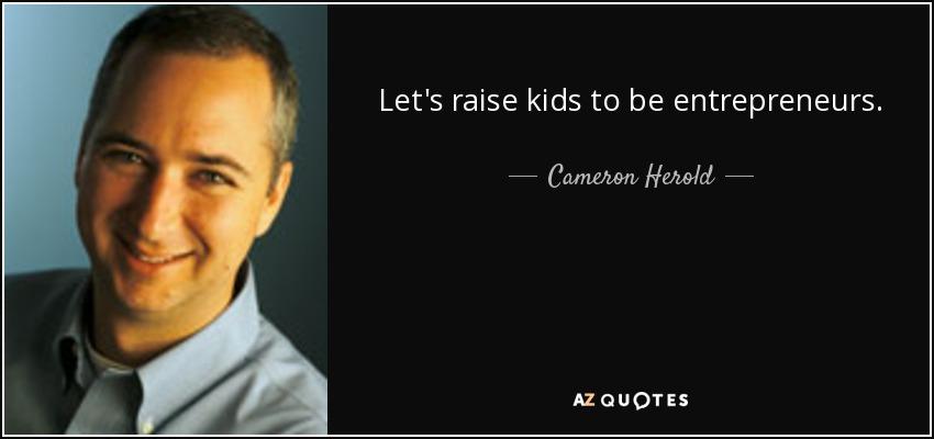 Let's raise kids to be entrepreneurs. - Cameron Herold