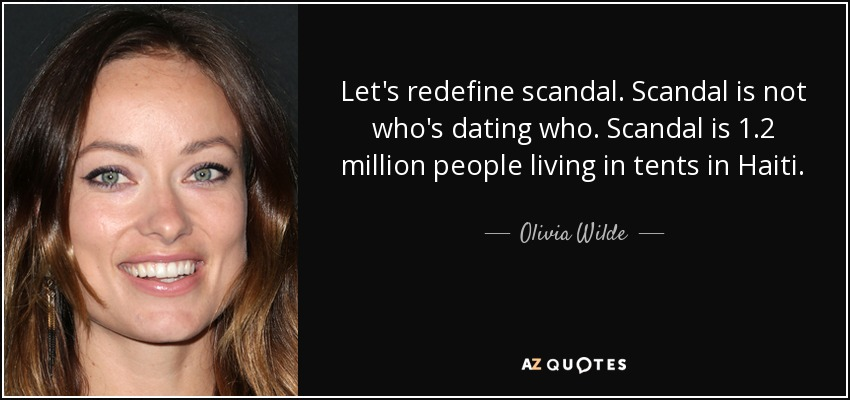 Let's redefine scandal. Scandal is not who's dating who. Scandal is 1.2 million people living in tents in Haiti. - Olivia Wilde