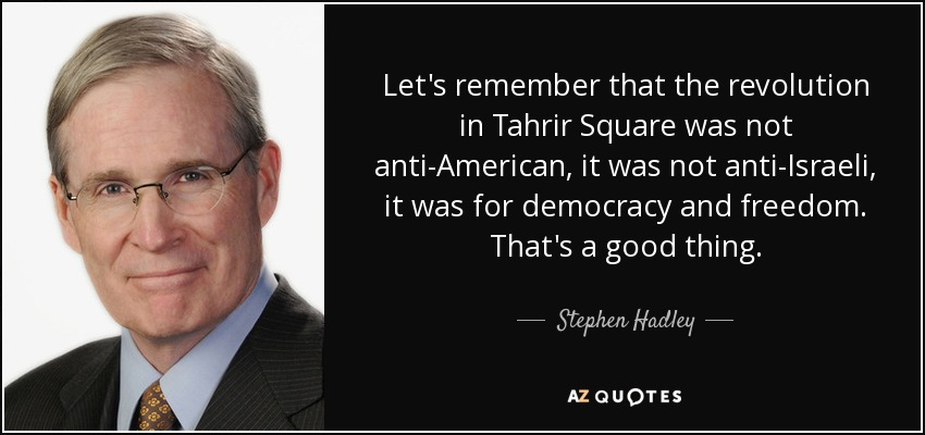 Let's remember that the revolution in Tahrir Square was not anti-American, it was not anti-Israeli, it was for democracy and freedom. That's a good thing. - Stephen Hadley