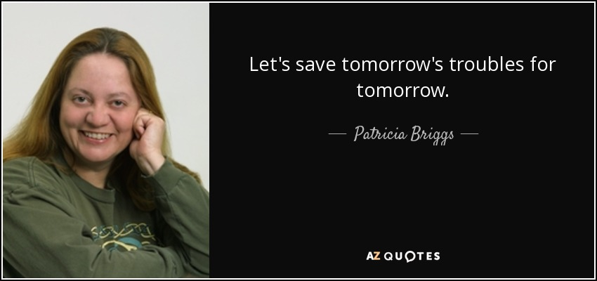 Let's save tomorrow's troubles for tomorrow. - Patricia Briggs