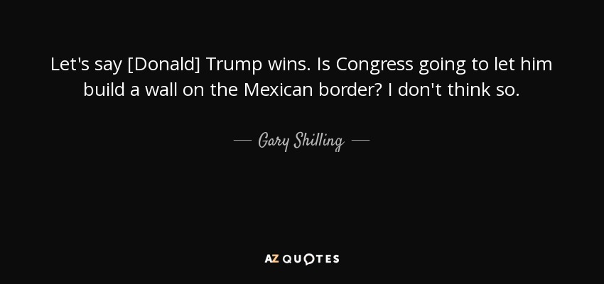 Let's say [Donald] Trump wins. Is Congress going to let him build a wall on the Mexican border? I don't think so. - Gary Shilling