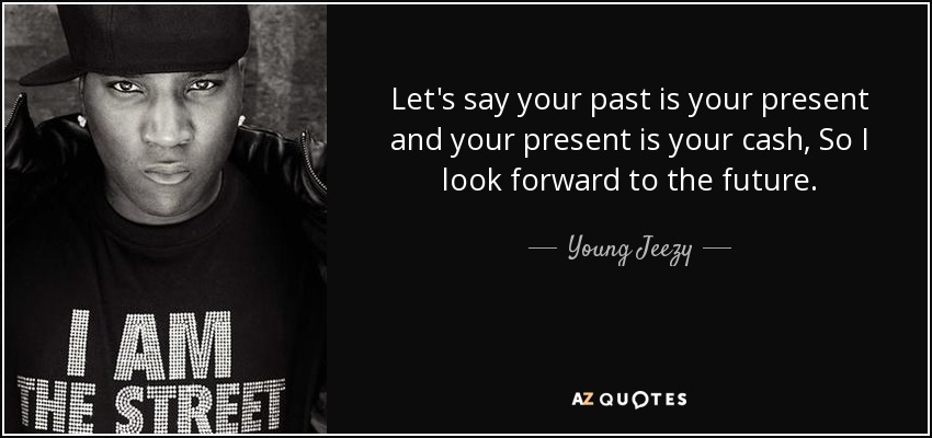 Let's say your past is your present and your present is your cash, So I look forward to the future. - Young Jeezy
