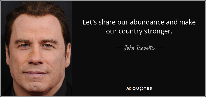 Let's share our abundance and make our country stronger. - John Travolta