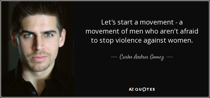 Let's start a movement - a movement of men who aren't afraid to stop violence against women. - Carlos Andres Gomez