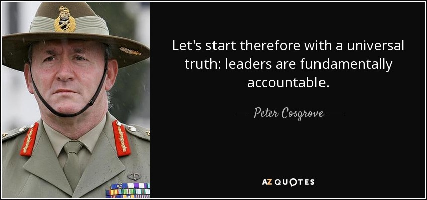 Let's start therefore with a universal truth: leaders are fundamentally accountable. - Peter Cosgrove