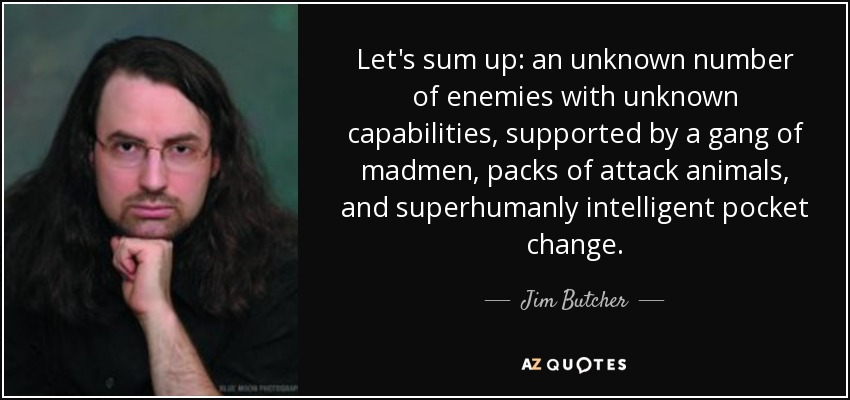 Let's sum up: an unknown number of enemies with unknown capabilities, supported by a gang of madmen, packs of attack animals, and superhumanly intelligent pocket change. - Jim Butcher