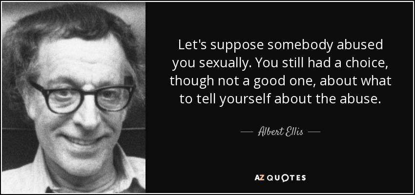 Let's suppose somebody abused you sexually. You still had a choice, though not a good one, about what to tell yourself about the abuse. - Albert Ellis