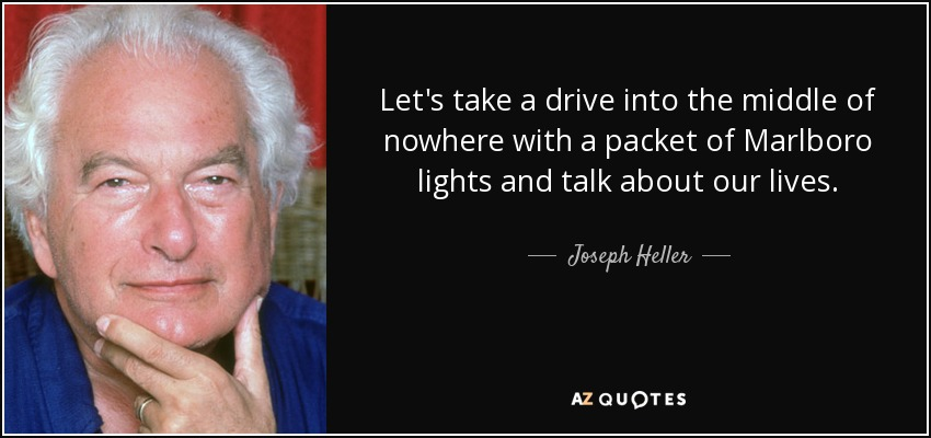 Let's take a drive into the middle of nowhere with a packet of Marlboro lights and talk about our lives. - Joseph Heller