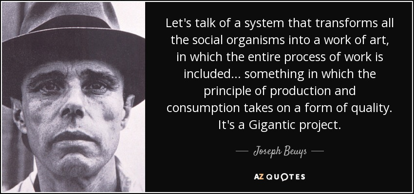 Let's talk of a system that transforms all the social organisms into a work of art, in which the entire process of work is included... something in which the principle of production and consumption takes on a form of quality. It's a Gigantic project. - Joseph Beuys