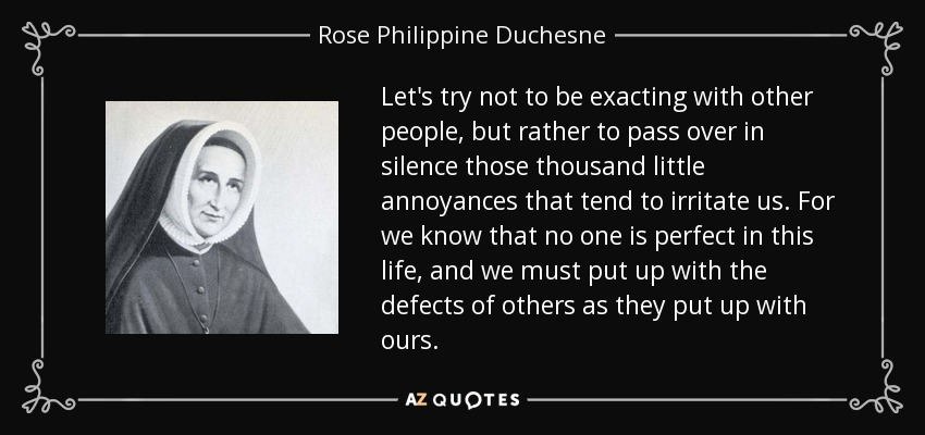 Let's try not to be exacting with other people, but rather to pass over in silence those thousand little annoyances that tend to irritate us. For we know that no one is perfect in this life, and we must put up with the defects of others as they put up with ours. - Rose Philippine Duchesne
