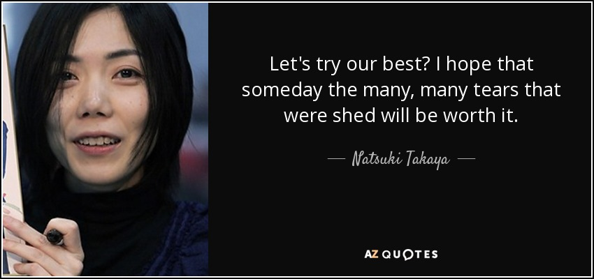Let's try our best? I hope that someday the many, many tears that were shed will be worth it. - Natsuki Takaya