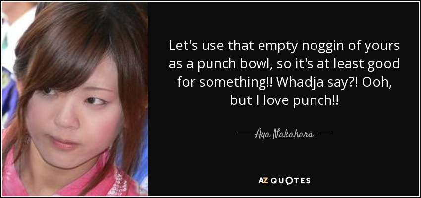 Let's use that empty noggin of yours as a punch bowl, so it's at least good for something!! Whadja say?! Ooh, but I love punch!! - Aya Nakahara