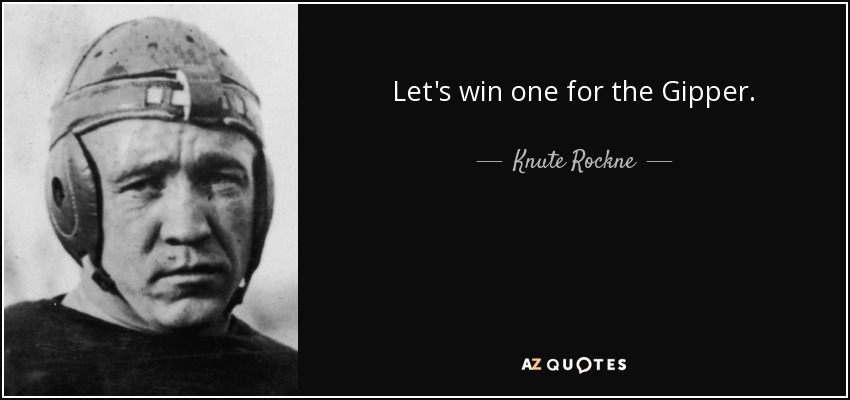 Let's win one for the Gipper. - Knute Rockne