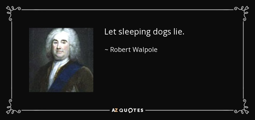 Let sleeping dogs lie. - Robert Walpole