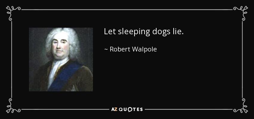 Let sleeping dogs lie. - Robert Walpole