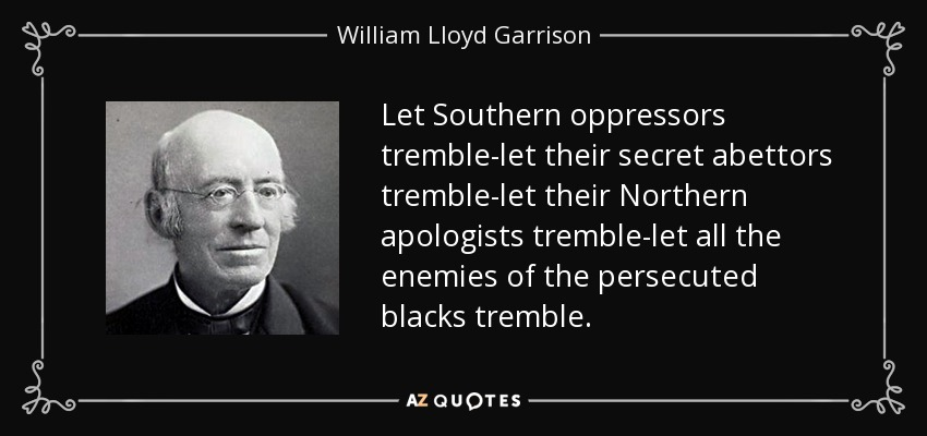Let Southern oppressors tremble-let their secret abettors tremble-let their Northern apologists tremble-let all the enemies of the persecuted blacks tremble. - William Lloyd Garrison