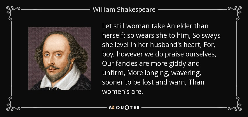 Let still woman take An elder than herself: so wears she to him, So sways she level in her husband's heart, For, boy, however we do praise ourselves, Our fancies are more giddy and unfirm, More longing, wavering, sooner to be lost and warn, Than women's are. - William Shakespeare