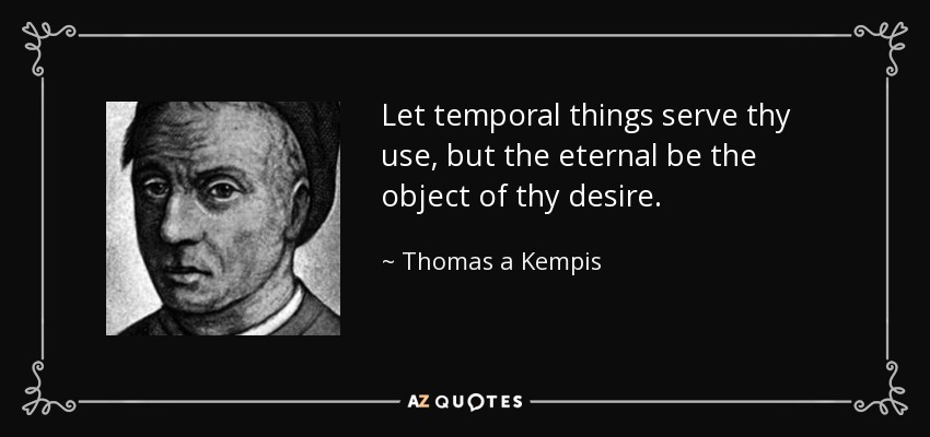 Let temporal things serve thy use, but the eternal be the object of thy desire. - Thomas a Kempis