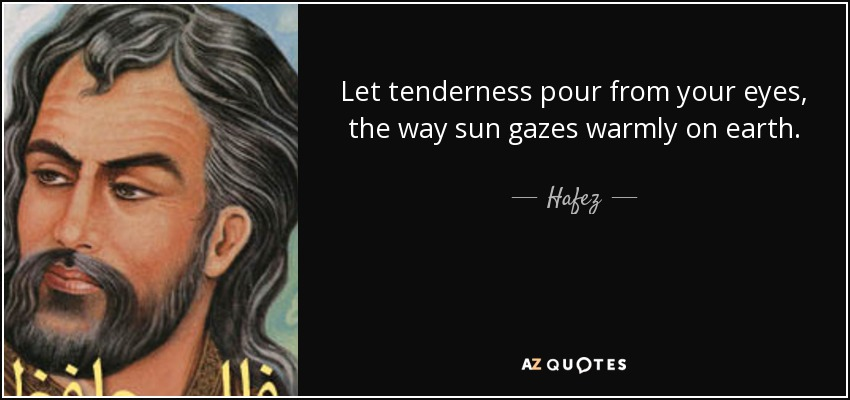 Let tenderness pour from your eyes, the way sun gazes warmly on earth. - Hafez