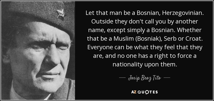Let that man be a Bosnian, Herzegovinian. Outside they don't call you by another name, except simply a Bosnian. Whether that be a Muslim (Bosniak), Serb or Croat. Everyone can be what they feel that they are, and no one has a right to force a nationality upon them. - Josip Broz Tito