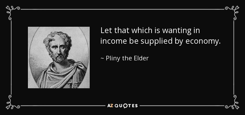 Let that which is wanting in income be supplied by economy. - Pliny the Elder