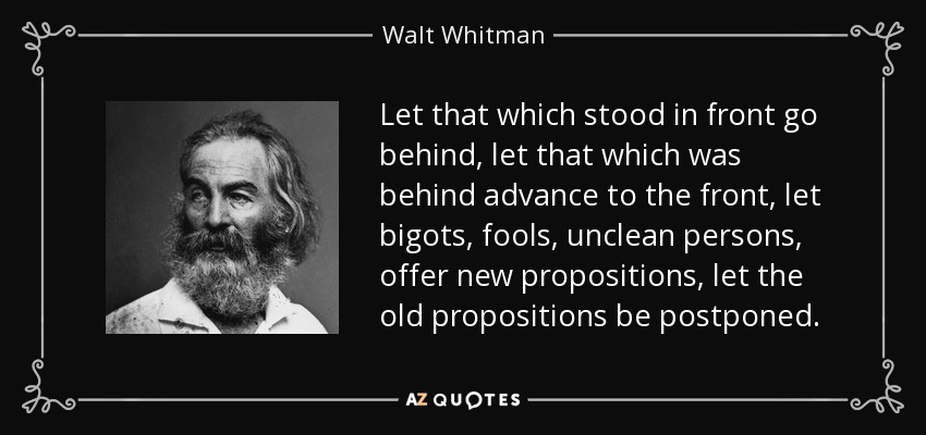 Let that which stood in front go behind, let that which was behind advance to the front, let bigots, fools, unclean persons, offer new propositions, let the old propositions be postponed. - Walt Whitman