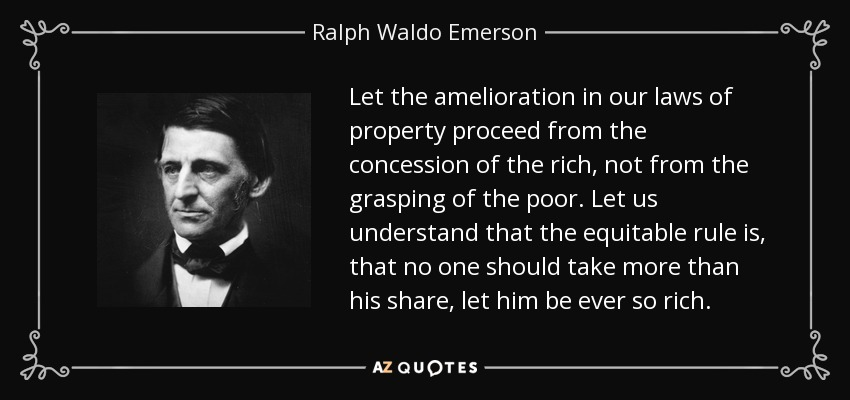 Let the amelioration in our laws of property proceed from the concession of the rich, not from the grasping of the poor. Let us understand that the equitable rule is, that no one should take more than his share, let him be ever so rich. - Ralph Waldo Emerson