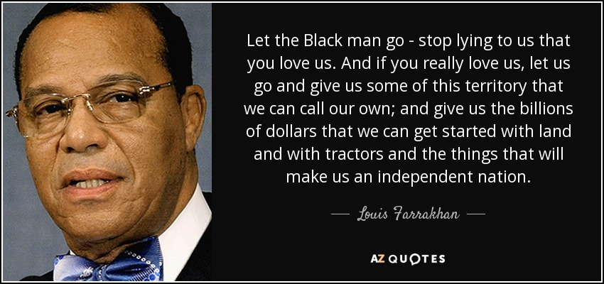 Let the Black man go - stop lying to us that you love us. And if you really love us, let us go and give us some of this territory that we can call our own; and give us the billions of dollars that we can get started with land and with tractors and the things that will make us an independent nation. - Louis Farrakhan