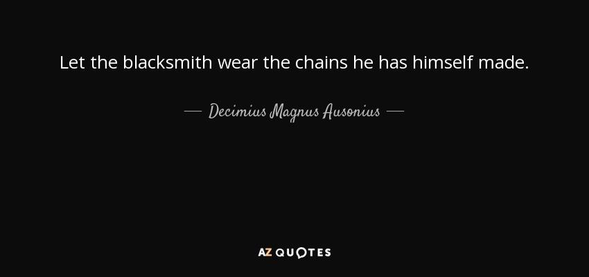 Let the blacksmith wear the chains he has himself made. - Decimius Magnus Ausonius