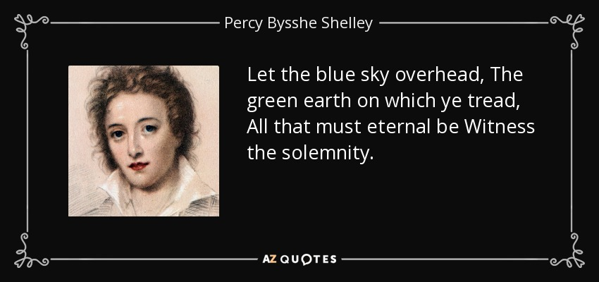 Let the blue sky overhead, The green earth on which ye tread, All that must eternal be Witness the solemnity. - Percy Bysshe Shelley