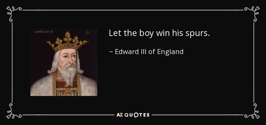 Let the boy win his spurs. - Edward III of England