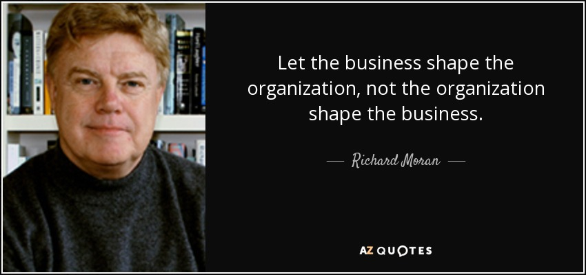 Let the business shape the organization, not the organization shape the business. - Richard Moran