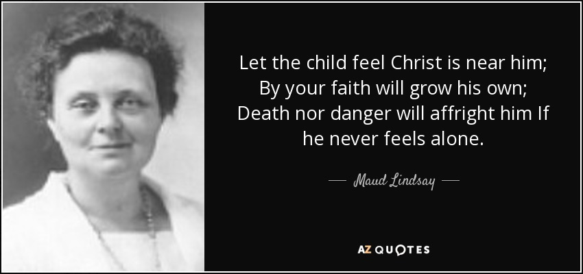 Let the child feel Christ is near him; By your faith will grow his own; Death nor danger will affright him If he never feels alone. - Maud Lindsay