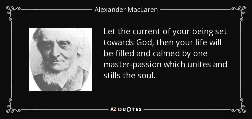 Let the current of your being set towards God, then your life will be filled and calmed by one master-passion which unites and stills the soul. - Alexander MacLaren