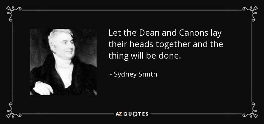 Let the Dean and Canons lay their heads together and the thing will be done. - Sydney Smith