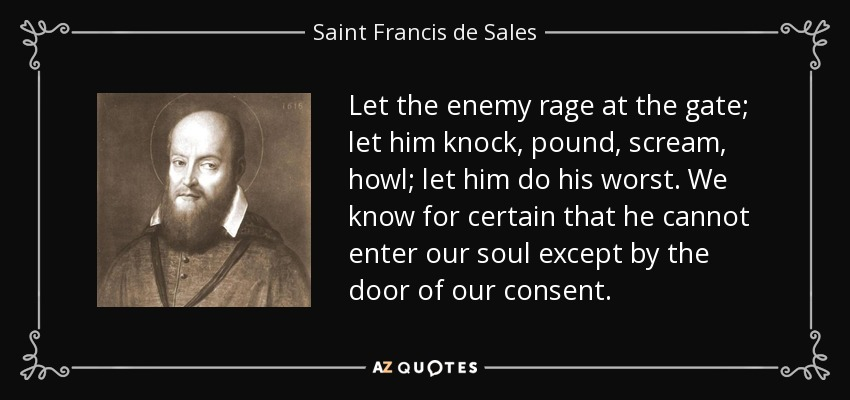 Let the enemy rage at the gate; let him knock, pound, scream, howl; let him do his worst. We know for certain that he cannot enter our soul except by the door of our consent. - Saint Francis de Sales