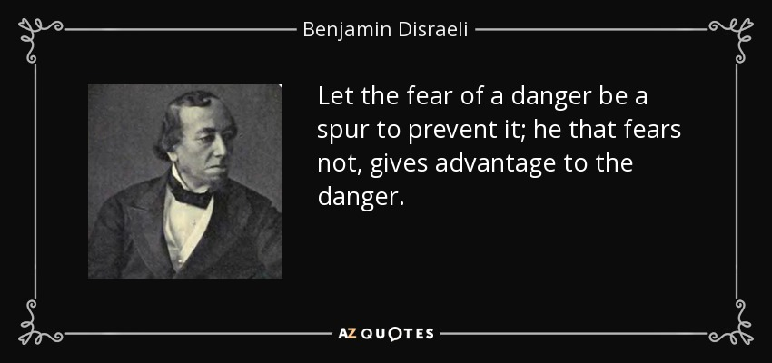 Let the fear of a danger be a spur to prevent it; he that fears not, gives advantage to the danger. - Benjamin Disraeli