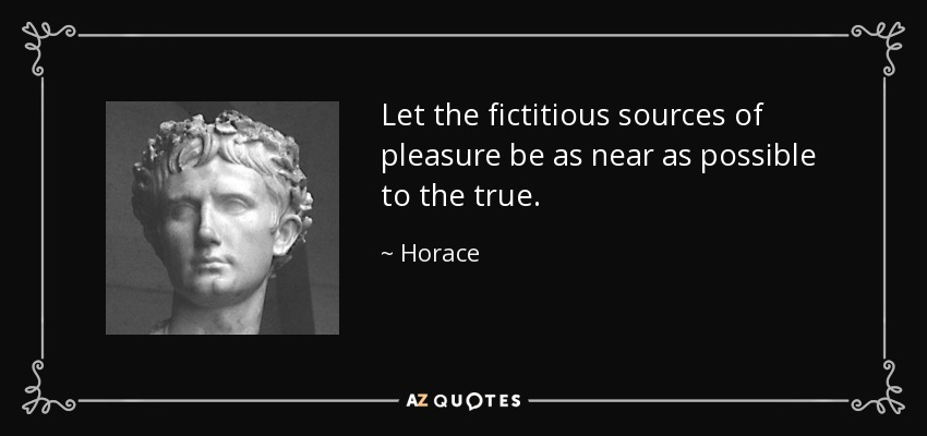 Let the fictitious sources of pleasure be as near as possible to the true. - Horace