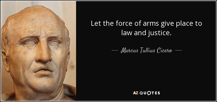 Let the force of arms give place to law and justice. - Marcus Tullius Cicero