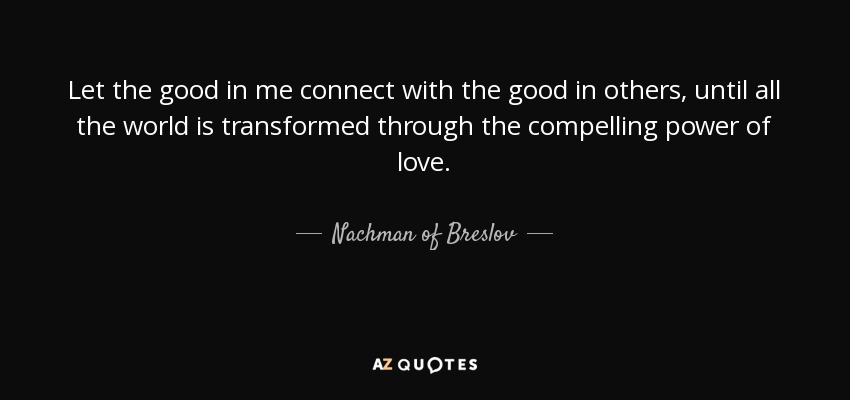 Let the good in me connect with the good in others, until all the world is transformed through the compelling power of love. - Nachman of Breslov