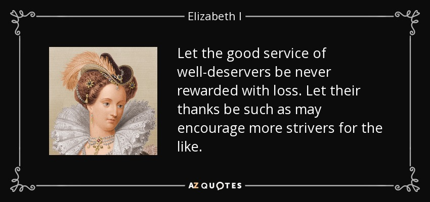 Let the good service of well-deservers be never rewarded with loss. Let their thanks be such as may encourage more strivers for the like. - Elizabeth I