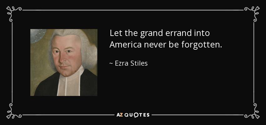Let the grand errand into America never be forgotten. - Ezra Stiles