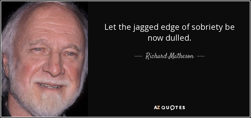 Let the jagged edge of sobriety be now dulled. - Richard Matheson