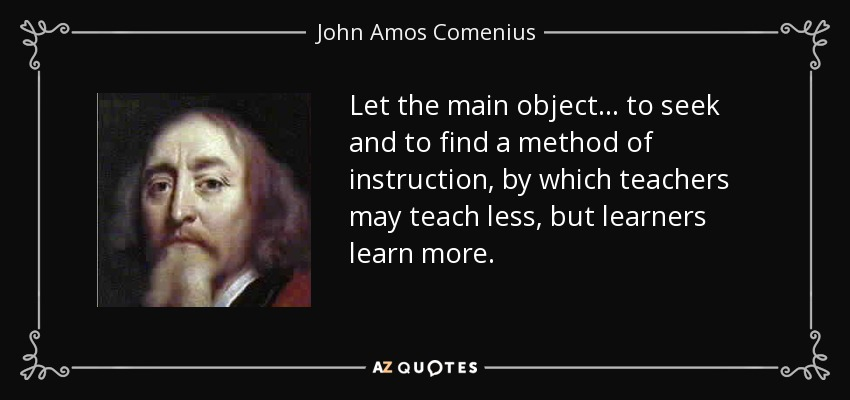Let the main object... to seek and to find a method of instruction, by which teachers may teach less, but learners learn more. - John Amos Comenius