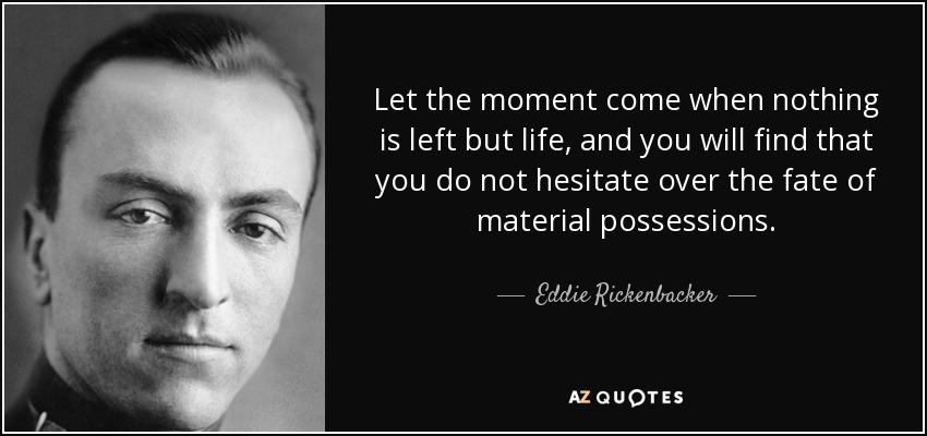 Let the moment come when nothing is left but life, and you will find that you do not hesitate over the fate of material possessions. - Eddie Rickenbacker