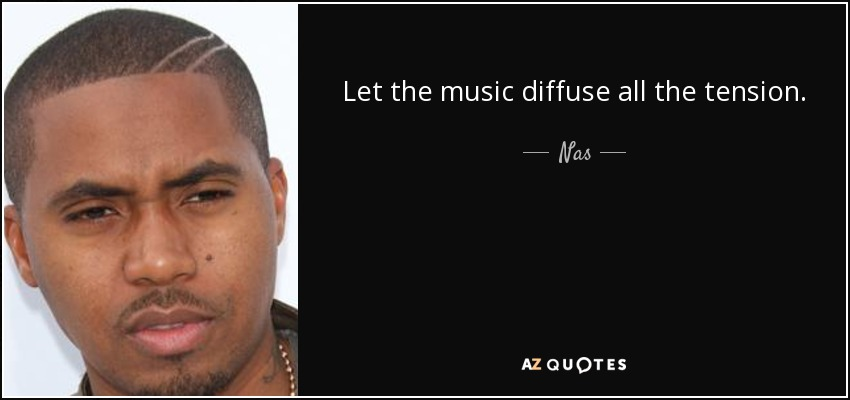 Let the music diffuse all the tension. - Nas