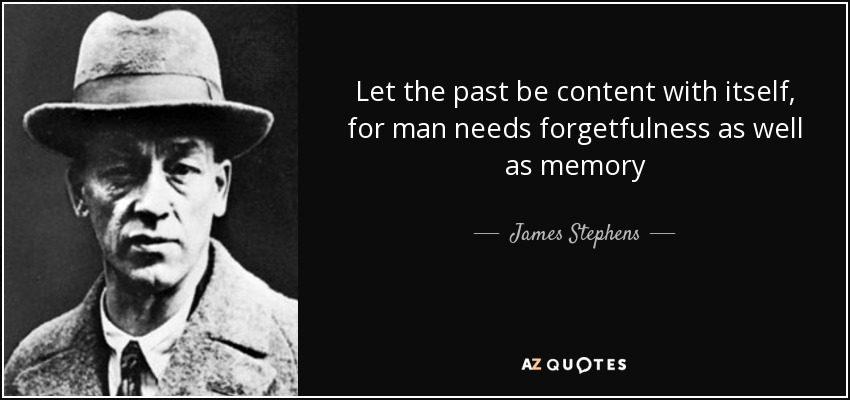 Let the past be content with itself, for man needs forgetfulness as well as memory - James Stephens