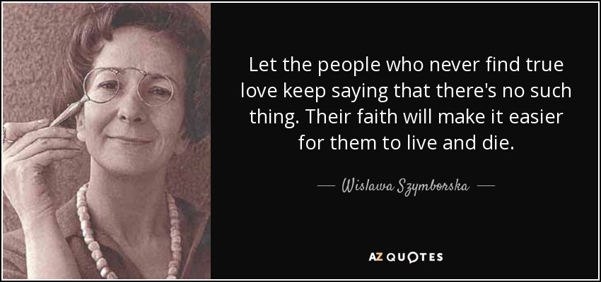 Let the people who never find true love keep saying that there's no such thing. Their faith will make it easier for them to live and die. - Wislawa Szymborska
